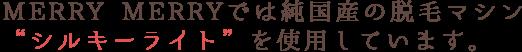MERRY MERRYでは純国産の脱毛マシン シルキーライトを使用しています。